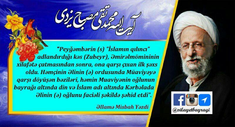 """""""Peyğәmbәrin (s) """"İslamın qılıncı"""" adlandırdığı kәs (Zubeyr), Әmirәlmömininin (ə) xilfәtә çatmasından sonra, ona qarşı çıxan ilk şәxs oldu."""